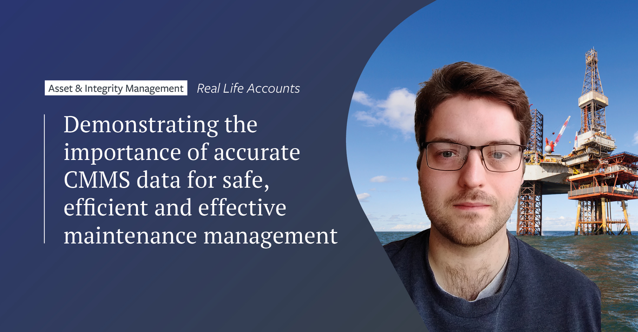 Real-life accounts: Demonstrating the importance of accurate CMMS data for safe, efficient and effective maintenance management