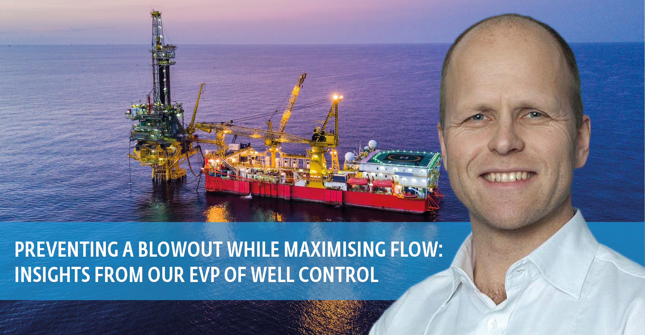 Preventing a blowout while maximising flow: insights from our EVP of Well Control, Morten Haug Emilsen
