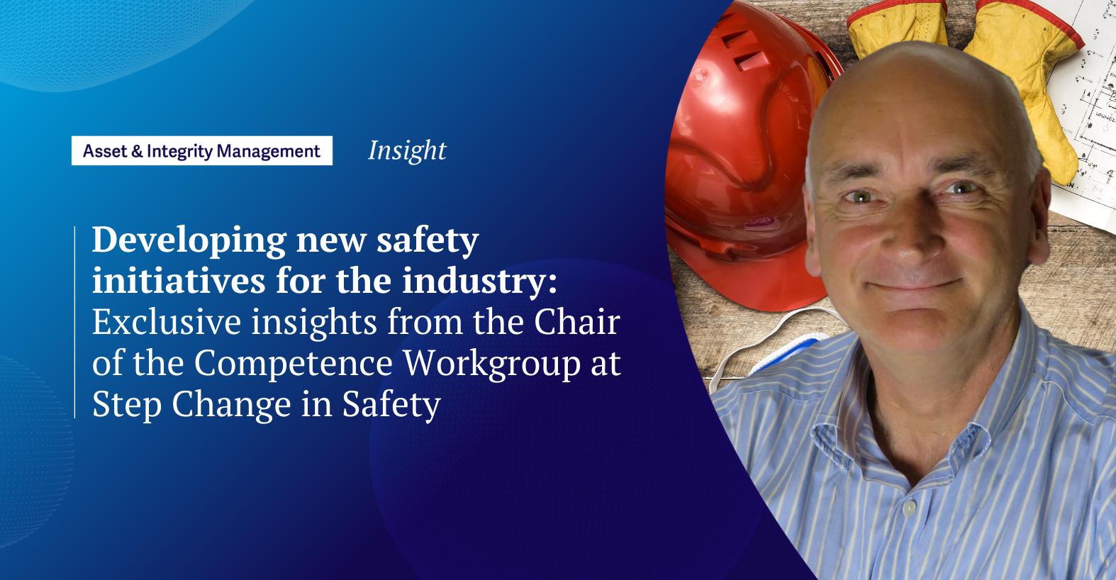 Developing new safety initiatives for the industry: Exclusive insights from the Chair of the Competence Workgroup at Step Change in Safety